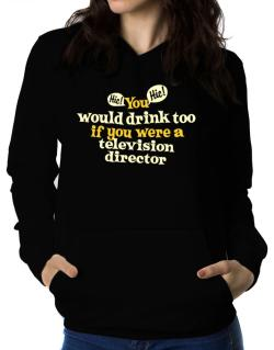 You Would Drink Too, If You Were A Television Director Women Hoodie