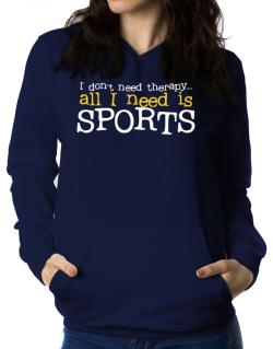 I Don´t Need Theraphy... All I Need Is Sports Women Hoodie