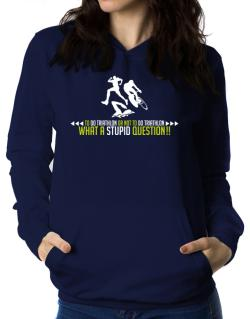 To do Triathlon or not to do Triathlon, what a stupid question!!  Women Hoodie
