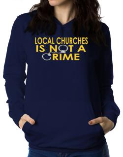 Local Churches Is Not A Crime Women Hoodie