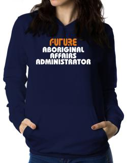 Future Aboriginal Affairs Administrator Women Hoodie