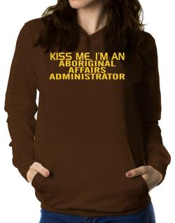 Kiss Me, I Am An Aboriginal Affairs Administrator Women Hoodie