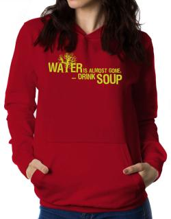 Water Is Almost Gone .. Drink Soup Women Hoodie