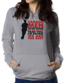 Canada Men I'm Not Saying We're Better Than You. I Am Saying We Are The Best Women Hoodie