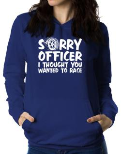 Sorry officer I thought you wanted to race Women Hoodie