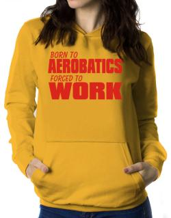Born For Aerobatics , Forced To Work ! Women Hoodie