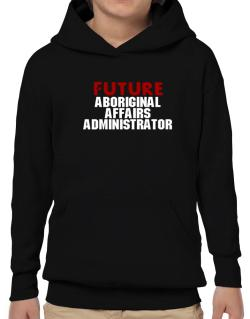 Future Aboriginal Affairs Administrator Hoodie-Boys