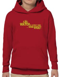 Water Is Almost Gone .. Drink Whiskey Hoodie-Boys