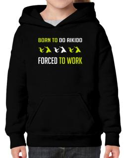 """"""" BORN TO do Aikido , FORCED TO WORK """" Hoodie-Girls"""