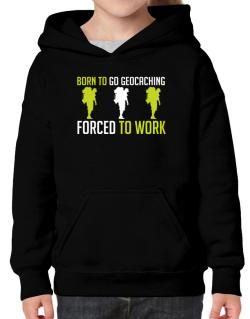 """ BORN TO go Geocaching , FORCED TO WORK "" Hoodie-Girls"
