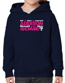All Of This Is Named Addison Would You Like Some? Hoodie-Girls