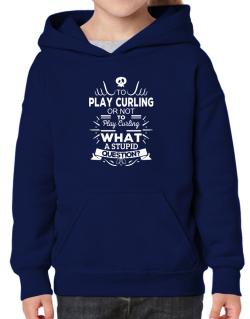 To play Curling or not to play Curling, What a stupid question? Hoodie-Girls