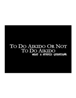 To Do Aikido Or Not To Do Aikido, What A Stupid Question Sticker