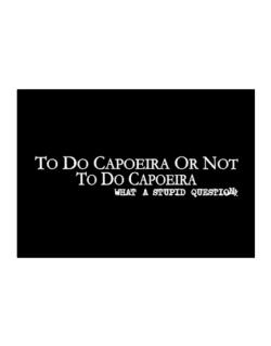 To Do Capoeira Or Not To Do Capoeira, What A Stupid Question Sticker