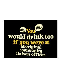 You Would Drink Too, If You Were An Aboriginal Community Liaison Officer Sticker
