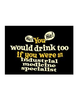 You Would Drink Too, If You Were An Industrial Medicine Specialist Sticker