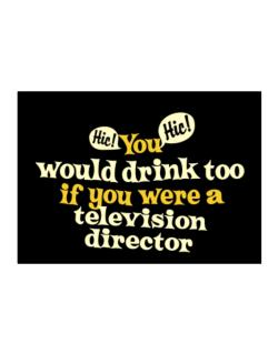 You Would Drink Too, If You Were A Television Director Sticker