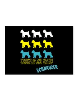 """ THERE IS NO SUCH THING AS TOO MANY Schnauzer "" Sticker"