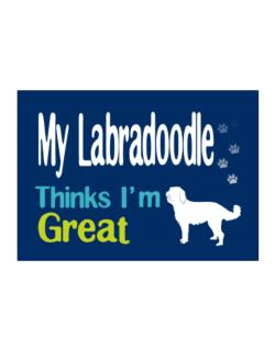 My Labradoodle , Thinks I Am Great Sticker