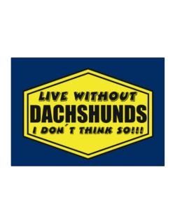Live Without Dachshunds , I Don