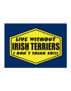 Live Without Irish Terriers , I Don