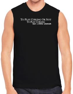 To Play Curling Or Not To Play Curling, What A Stupid Question Sleeveless