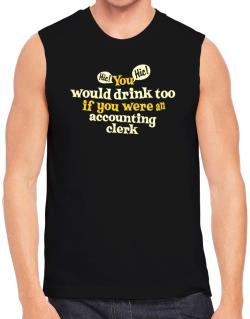 You Would Drink Too, If You Were An Accounting Clerk Sleeveless
