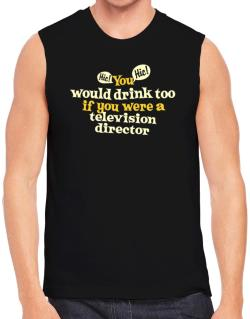 You Would Drink Too, If You Were A Television Director Sleeveless