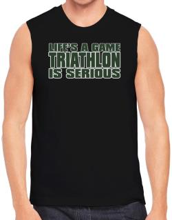 Life Is A Game , Triathlon Is Serious !!! Sleeveless