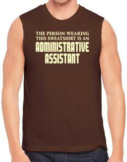 The Person Wearing This Sweatshirt Is An Administrative Assistant Sleeveless