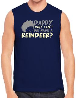 Daddy Why Can`t We Have A Reindeer ? Sleeveless