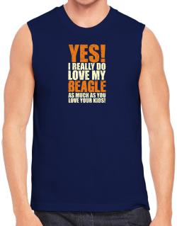 Yes! I Really Do Love My Beagle Sleeveless