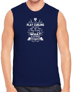 To play Curling or not to play Curling, What a stupid question? Sleeveless
