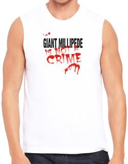 Being A ... Giant Millipede Is Not A Crime Sleeveless