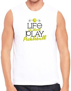 Life is short play pickleball Sleeveless