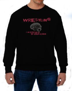 Wrestling Is An Extension Of My Creative Mind Sweatshirt