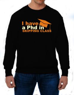 I Have A Phd In Skipping Class Sweatshirt