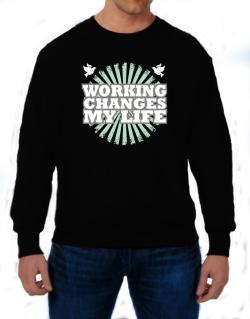 Working Changes My Life Sweatshirt