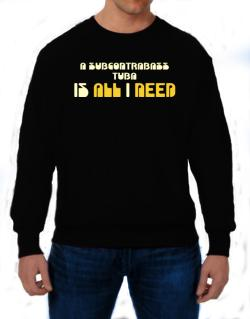 A Subcontrabass Tuba Is All I Need Sweatshirt