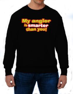 My Angler Is Smarter Than You! Sweatshirt