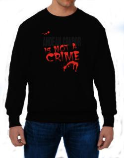 Being A ... Andean Condor Is Not A Crime Sweatshirt