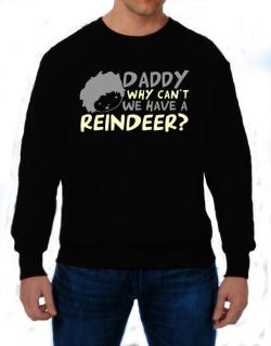 Daddy Why Can`t We Have A Reindeer ? Sweatshirt