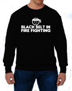 Black Belt In Fire Fighting Sweatshirt