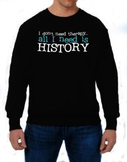 I Don´t Need Theraphy... All I Need Is History Sweatshirt