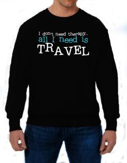 I Don´t Need Theraphy... All I Need Is Travel Sweatshirt