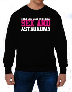 I Only Care About Two Things: Sex And Astronomy Sweatshirt