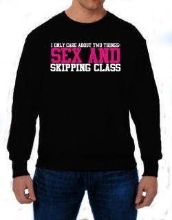 I Only Care About Two Things: Sex And Skipping Class Sweatshirt