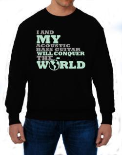 I And My Acoustic Bass Guitar Will Conquer The World Sweatshirt