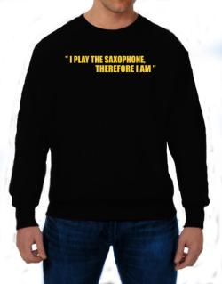 I Play The Guitar Saxophone, Therefore I Am Sweatshirt