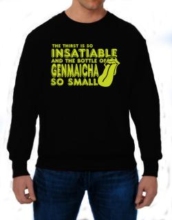 The Thirst Is So Insatiable And The Bottle Of Genmaicha So Small Sweatshirt